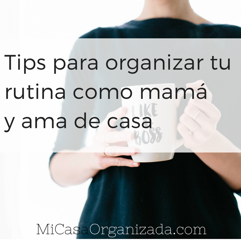 Tips para organizar tu rutina como mamá y ama de casa